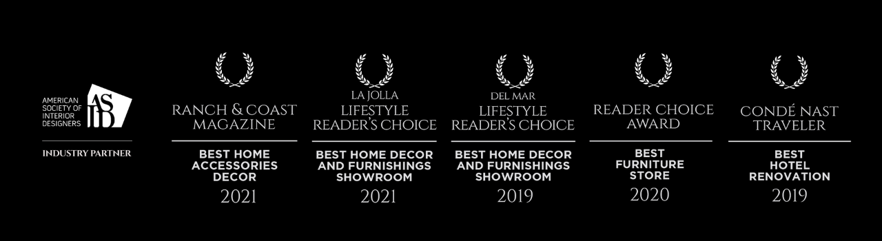 American Society of Interior Designers | Industry Partner. Ranch & Cost Magazine | Best Home Accessories Decor 2021. La Jolla and Del Mar | Best Home Decor and Furnishings Showroom 2021. Best Furniture Store 2020. Conde Nast Traveler | Best Hotel Renovation 2019.